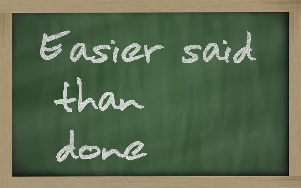言うは易く行うは難しは英語でEasier said than done。